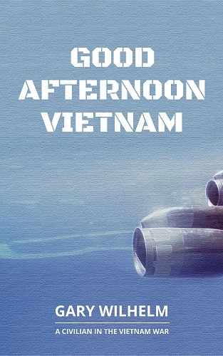 Good Afternoon Vietnam: A Civilian In the Vietnam War by Gary Wilhelm