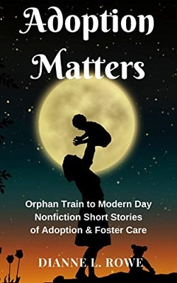Adoption Matters: Orphan Train to Modern Day Nonfiction Short Stories of Adoption & Foster Care Dianne L. Rowe