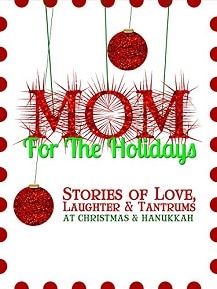 Mom for the Holidays: Stories of Love, Laughter & Tantrums at Christmas & Hanukkah